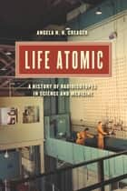 Life Atomic ebook by Angela N. H. Creager
