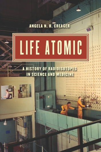 Life Atomic - A History of Radioisotopes in Science and Medicine ebook by Angela N. H. Creager