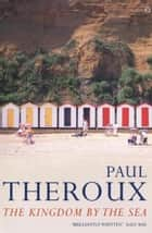 The Kingdom by the Sea - A Journey Around the Coast of Great Britain ebook by Paul Theroux