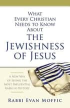 What Every Christian Needs to Know About the Jewishness of Jesus - A New Way of Seeing the Most Influential Rabbi in History ebook by Rabbi Evan Moffic