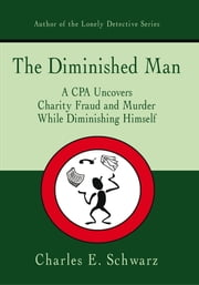 The Diminished Man - A CPA Uncovers Charity Fraud and Murder While Diminishing Himself ebook by Charles E. Schwarz