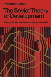 The Soviet Theory of Development - India and the Third World in Marxist-Leninist Scholarship ebook by Stephen Clarkson