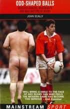 Odd-Shaped Balls - Mischief-Makers, Miscreants and Mad-Hatters Of Rugby ebook by John Scally