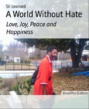 A World Without Hate: Love, Joy, Peace and Happiness ebook by Sir Leonard