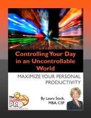 Controlling Your Day in an Uncontrollable World - Maximize Your Personal Productivity ebook by Laura Stack