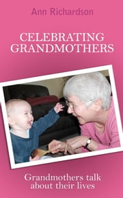 Celebrating Grandmothers - Grandmothers talk about their lives ebook by Ann Richardson