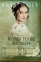 Rules to Be Broken - A Regency Romance ebook by Bree Wolf