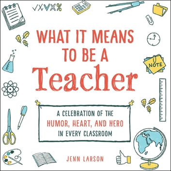 What It Means to Be a Teacher - A Celebration of the Humor, Heart, and Hero in Every Classroom ebook by Jenn Larson