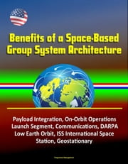 Benefits of a Space-Based Group System Architecture: Payload Integration, On-Orbit Operations, Launch Segment, Communications, DARPA, Low Earth Orbit, ISS International Space Station, Geostationary ebook by Progressive Management