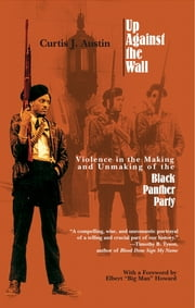 Up Against the Wall - Violence in the Making and Unmaking of the Black Panther Party ebook by Curtis J. Austin
