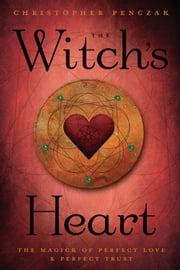 The Witch's Heart - The Magick of Perfect Love & Perfect Trust ebook by Christopher Penczak