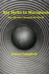 Say Hello to Macintosh - How the Mac Changed the World ebook by Xaiver Campbell