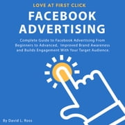 Facebook Advertising: Complete Guide to Facebook Advertising From Beginners to Advanced , Improved Brand Awareness and Builds Engagement With Your Target Audience. audiobook by David L. Ross