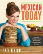 Mexican Today - New and Rediscovered Recipes for Contemporary Kitchens ebook by Pati Jinich