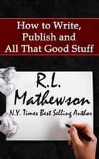 How to Write, Publish and All That Good Stuff ebook by R.L. Mathewson