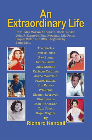 An Extraordinary Life - How I Met Marian Anderson, Rock Hudson, John F. Kennedy, Paul Newman, Lily Pons, Rachel Welch and Other Legends by Being Me... ebook by Richard Kendall