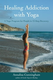 Healing Addiction with Yoga - A Yoga Program for People in 12-Step Recovery ebook by Annalisa Cunningham