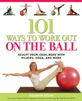 101 Ways to Workout on the Ball: Sculpt Your Ideal Body with Pilates, Yoga, and More - Sculpt Your Ideal Body with Pilates, Yoga, and More ebook by Elizabeth Gillies