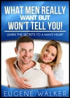 What Men Really Want But Won't Tell You: Learn The Secrets to a Man's Heart! ebook by Eugene Walker