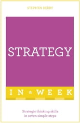 Strategy In A Week - Strategic Thinking Skills In Seven Simple Steps ebook by Stephen Berry