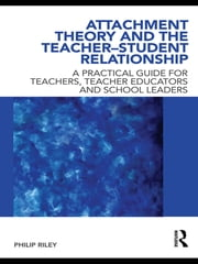 Attachment Theory and the Teacher-Student Relationship - A Practical Guide for Teachers, Teacher Educators and School Leaders ebook by Philip Riley
