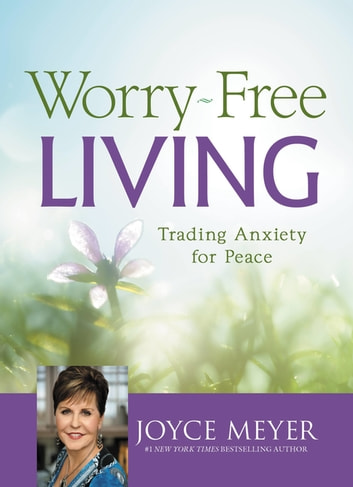 Worry-Free Living - Trading Anxiety for Peace ebook by Joyce Meyer