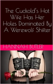 The Cuckold's Hot Wife Has Her Holes Dominated By A Werewolf Shifter ebook by Hannah Butler