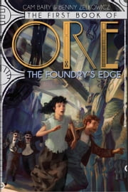 The First Book of Ore: The Foundry's Edge ebook by John Foster,Cameron Baity,Benny Zelkowicz