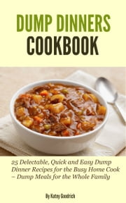 Dump Dinners Cookbook: 25 Delectable, Quick and Easy Dump Dinner Recipes for the Busy Home Cook - Dump Meals for the Whole Family ebook by Katey Goodrich