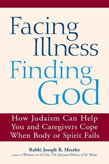 Facing Illness, Finding God: How Judaism Can Help You and Caregivers Cope When Body or Spirit Fails ebook by Rabbi Joseph B. Meszler
