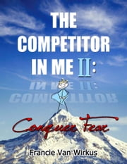The Competitor in Me II: Conquer Fear ebook by Francie Van Wirkus,Shelly Hankes,Ian Corrao