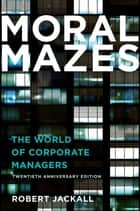 Moral Mazes - The World of Corporate Managers ebook by Robert Jackall
