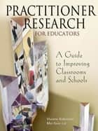 Practitioner Research for Educators - A Guide to Improving Classrooms and Schools ebook by Professor Viviane M. J. Robinson, Mei Kuin Lai