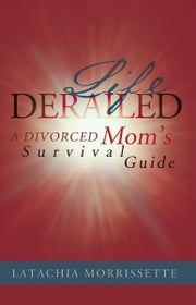 LIFE DERAILED - A DIVORCED Mom's Survival Guide ebook by LATACHIA MORRISSETTE