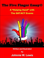 "The Five Finger Essay© - A ""Helping Hand"" with the SAT/ACT Exam ebook by Johnnie W. Lewis"