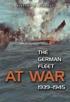 The German Fleet at War, 1939-1945 ebook by Vincent  P. OHara