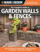 Black & Decker The Complete Guide to Garden Walls & Fences: *Improve Backyard Environments *Enhance Privacy & Enjoyment *Define Space & Borders - *Improve Backyard Environments *Enhance Privacy & Enjoyment *Define Space & Borders ebook by Phil Schmidt
