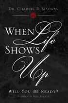 When Life Shows Up ebook by Dr. Charlie B. Mayson