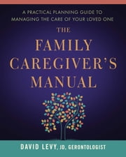 The Family Caregiver's Manual - A Practical Planning Guide to Managing the Care of Your Loved One ebook by David Levy