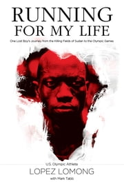 Running for My Life - One Lost Boy's Journey from the Killing Fields of Sudan to the Olympic Games ebook by Lopez Lomong