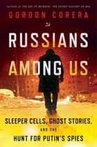 Russians Among Us - Sleeper Cells, Ghost Stories, and the Hunt for Putin's Spies ebook by Gordon Corera