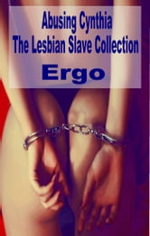 Abusing Cynthia: The Lesbian Slave Collection ebook by Ergo