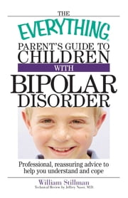 The Everything Parent's Guide To Children With Bipolar Disorder - Professional, Reassuring Advice to Help You Understand And Cope ebook by William Stillman,Jeffrey Naser