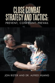 Close Combat Strategy and Tactics: Prevent, Confront, Prevail ebook by Jon Rister; Dr. Alfred Huang