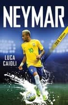 Neymar – 2018 Updated Edition - The Unstoppable Rise of Barcelona's Brazilian Superstar ebook by Luca Caioli