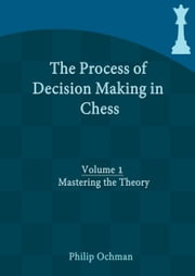The Process of Decision Making in Chess - Volume 1 - Mastering the Theory ebook by Philip Ochman