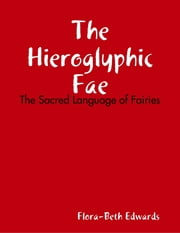 The Hieroglyhic Fae: The Sacred Language of Fairies ebook by Flora-Beth Edwards