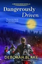 Dangerously Driven - Broken Riders ebook by Deborah Blake
