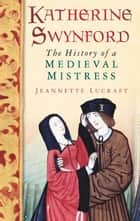 Katherine Swynford - The History of a Medieval Mistress ebook by Jeannette Lucraft