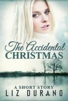 The Accidental Christmas - A Short Story ebook by Liz Durano